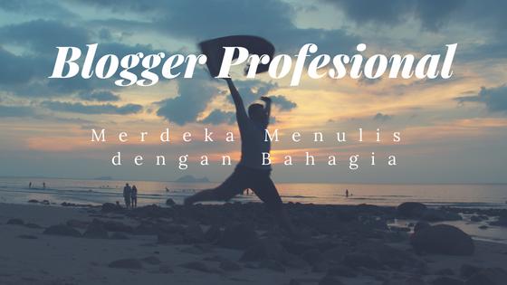 Blogger Profesional, Merdeka Menulis dengan Bahagia