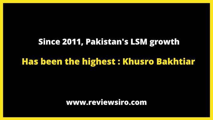 Since 2011, Pakistan's LSM growth has been the highest: Khusro Bakhtiar