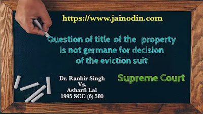 Question of title of the property is not germane for decision of the eviction suit