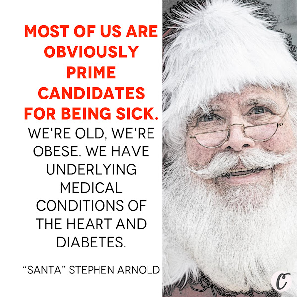 """Most of us are obviously prime candidates for being sick. We're old, we're obese. We have underlying medical conditions of the heart and diabetes. — """"Santa"""" Stephen Arnold, President of the International Brotherhood of Real Bearded Santas"""