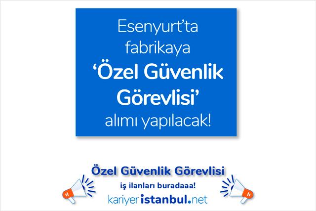 Esenyurt'ta fabrikaya özel güvenlik görevlisi alımı yapılacak. İstanbul güvenlik iş ilanları kariyeristanbul.net'te!