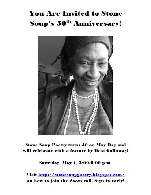 You Are Invited to Stone Soup's 50th Anniversary! - Stone Soup Poetry turns 50 on May Day and will celebrate with a feature by Deta Galloway! - Saturday, May 1, 3:00-6:00 p.m. - Visit http://stonesouppoetry.blogspot.com/ on how to join the Zoom call. Sign in early!