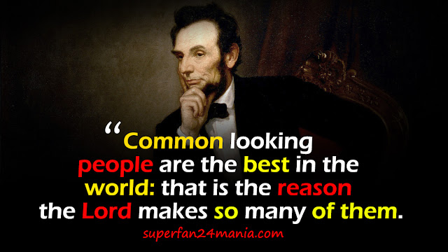 """""""Common looking people are the best in the world: that is the reason the Lord makes so many of them."""""""