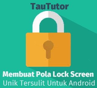 Membuat Pola Lock Screen Unik Tersulit Untuk Android Taututor