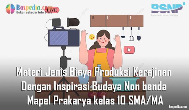 Materi Jenis Biaya Produksi Kerajinan Dengan Inspirasi Budaya Non benda Mapel Prakarya kelas 10 SMA/MA