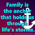 Family is the anchor that holds us through life's storms.