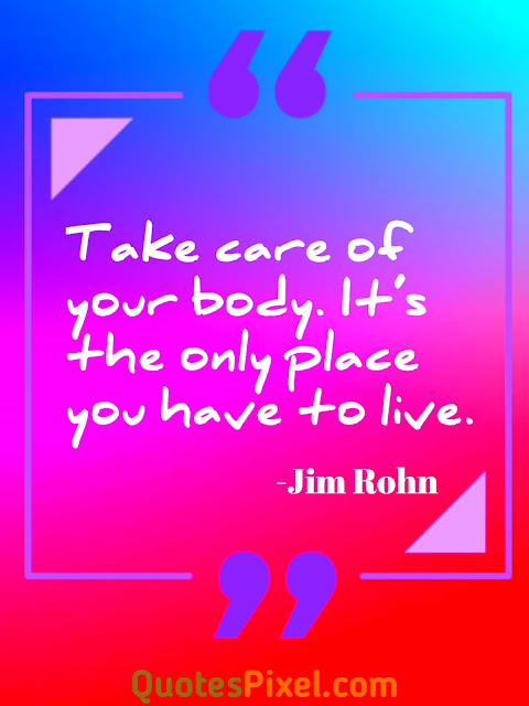 """Take care of your body. It's the only place you have to live.""-Jim Rohn"