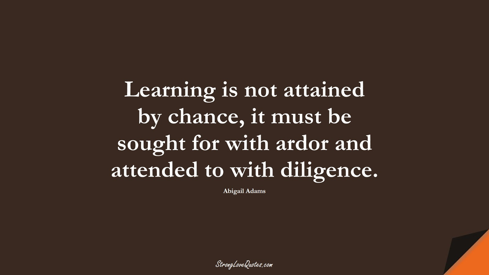 Learning is not attained by chance, it must be sought for with ardor and attended to with diligence. (Abigail Adams);  #LearningQuotes