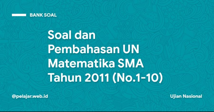 Soal dan Pembahasan UN Matematika SMA Tahun 2011 (No.1-10)