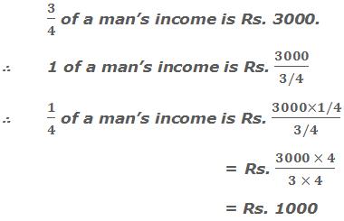 3/4 of a man's income is Rs. 3000.     ∴ 1 of a man's income is Rs. 3000/(3/4)     ∴ 1/4 of a man's income is Rs. (3000×1/4)/(3/4)  = Rs. (3000 × 4)/(3 × 4)  = Rs. 1000