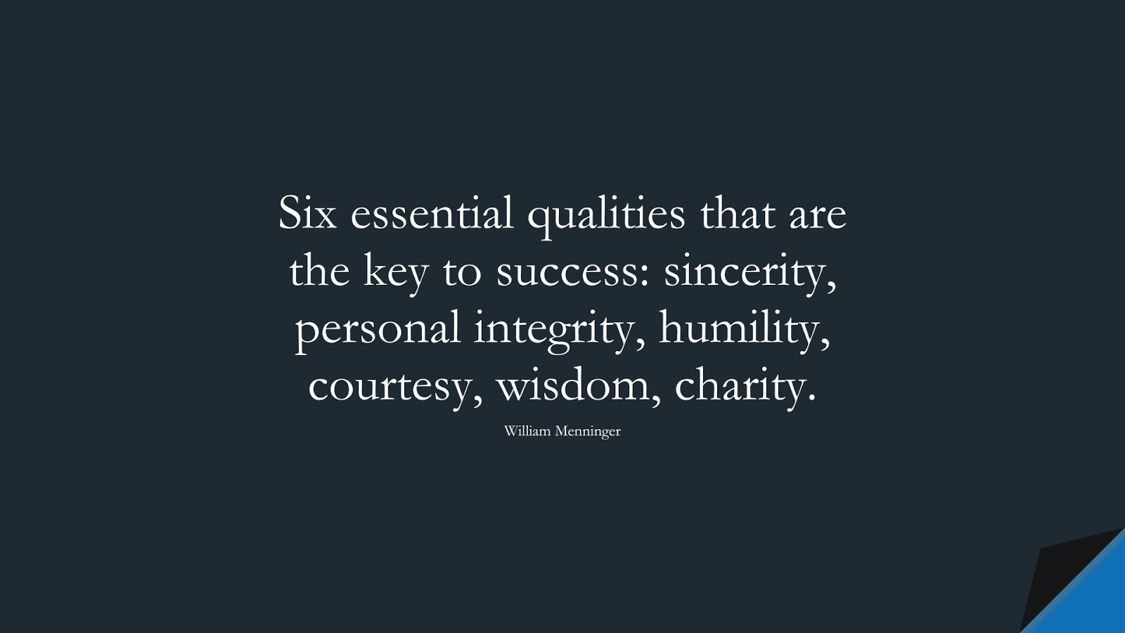 Six essential qualities that are the key to success: sincerity, personal integrity, humility, courtesy, wisdom, charity. (William Menninger);  #SuccessQuotes
