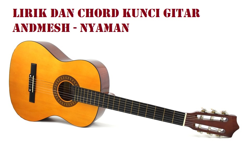 Lirik dan Chord Kunci Gitar Andmesh - Nyaman - CalonPintar.Com