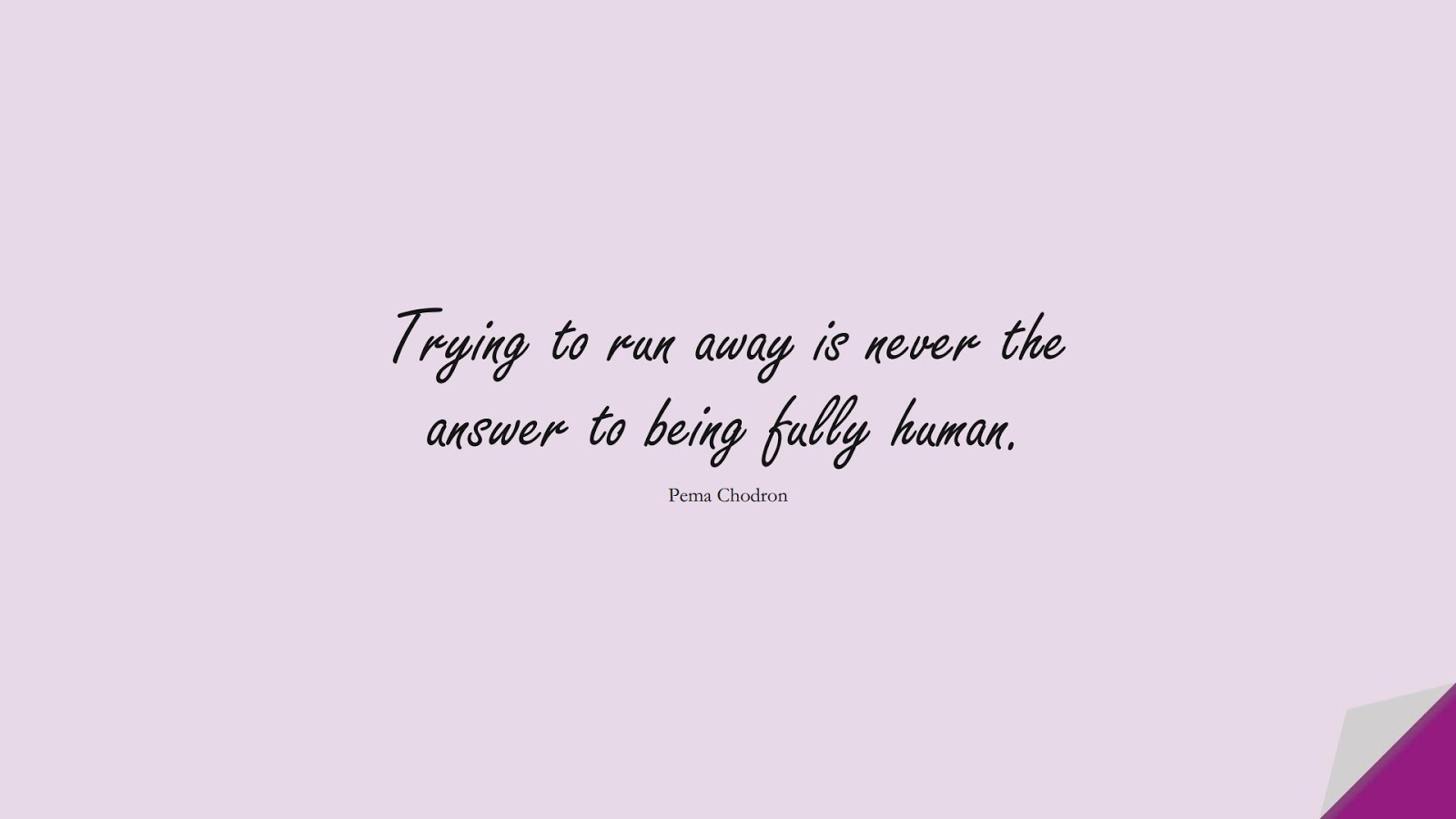 Trying to run away is never the answer to being fully human. (Pema Chodron);  #CourageQuotes
