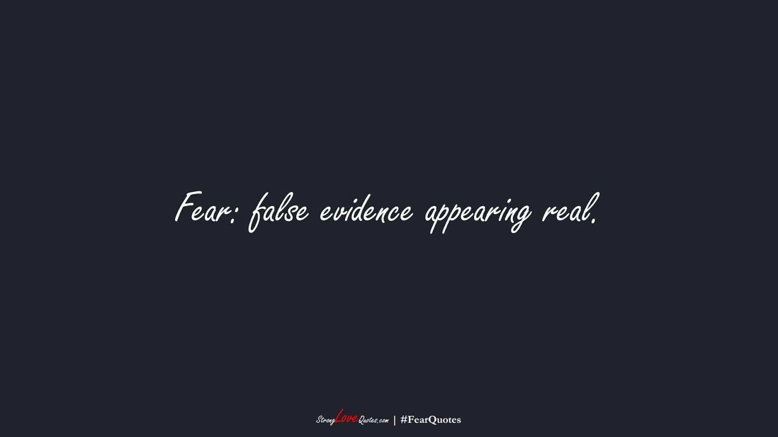 Fear: false evidence appearing real.FALSE