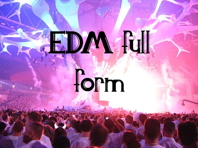 What is the full form of EDM? - Full form of EDM. -  What does EDM Means in Music.