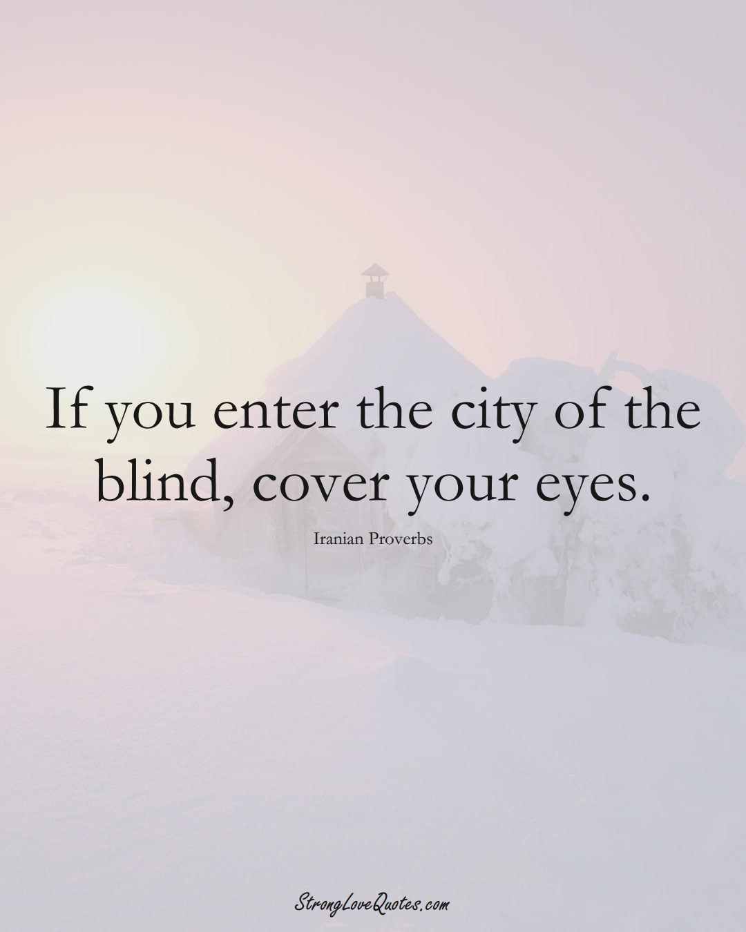 If you enter the city of the blind, cover your eyes. (Iranian Sayings);  #MiddleEasternSayings