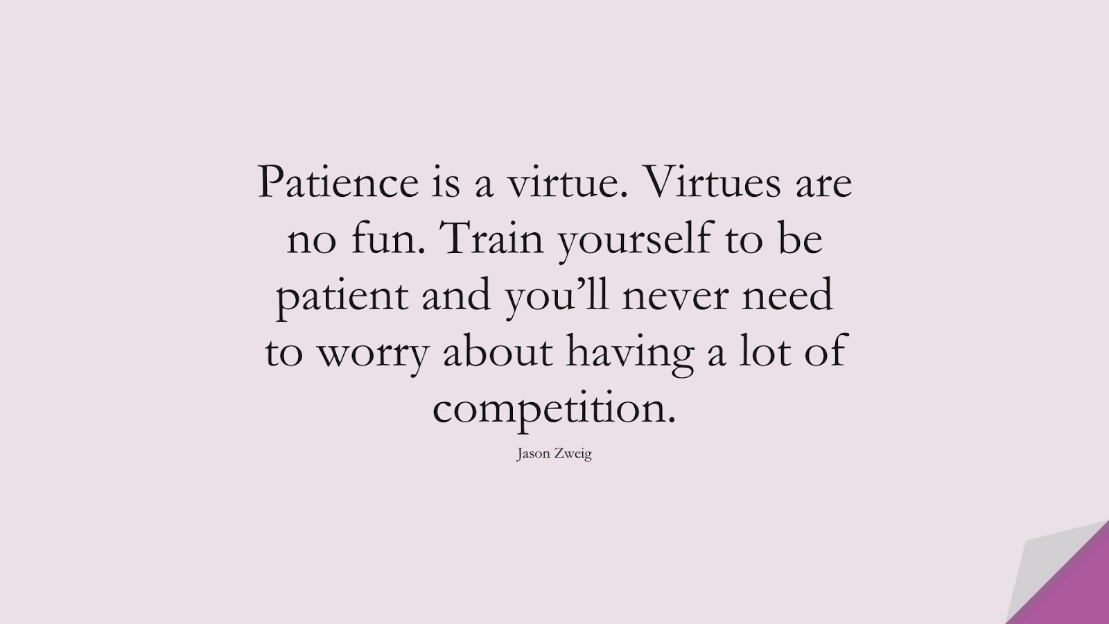 Patience is a virtue. Virtues are no fun. Train yourself to be patient and you'll never need to worry about having a lot of competition. (Jason Zweig);  #BeingStrongQuotes