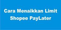 Cara Menaikkan Shopee PayLater