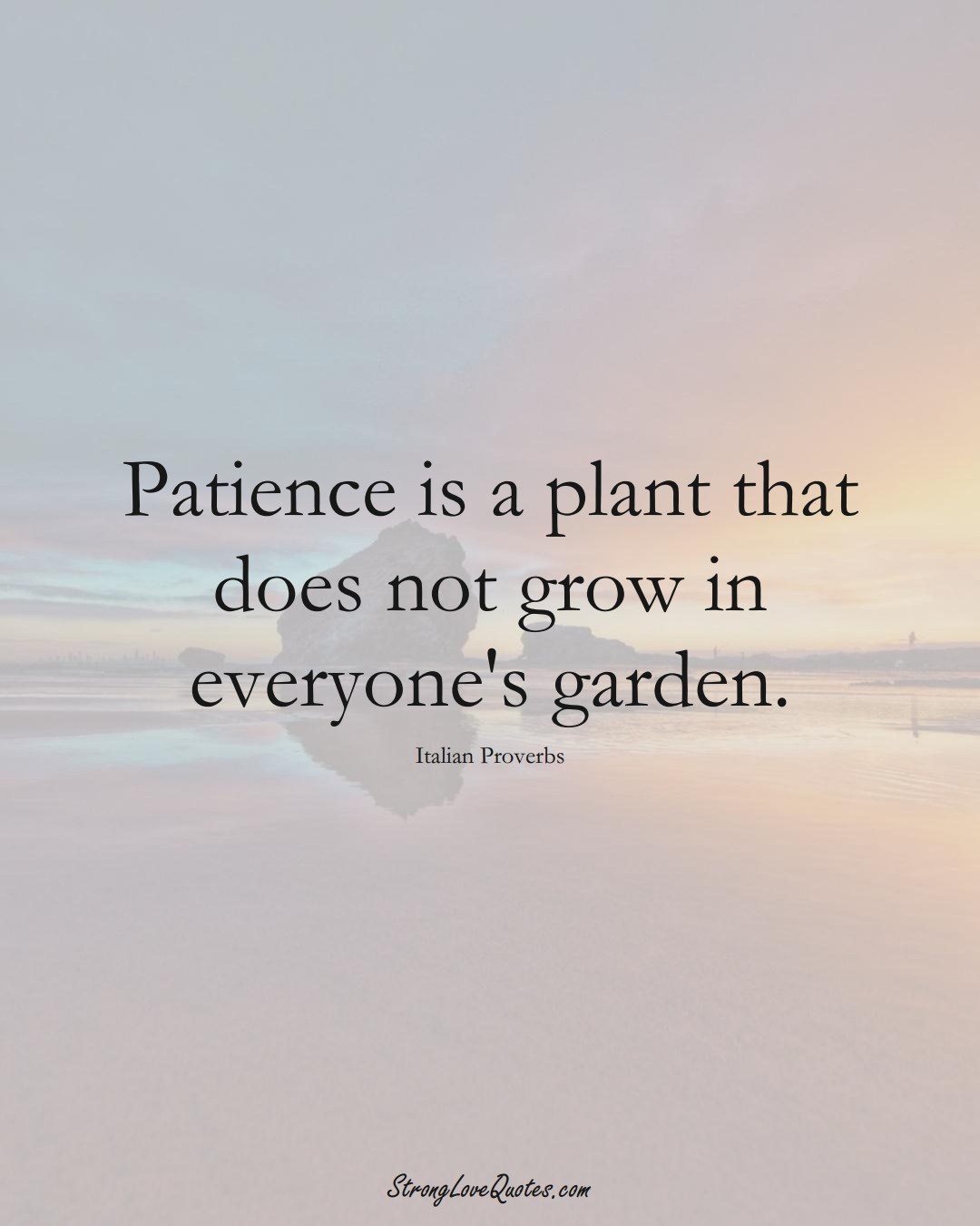 Patience is a plant that does not grow in everyone's garden. (Italian Sayings);  #EuropeanSayings