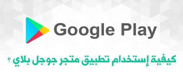 كيفية إستخدام تطبيق متجر جوجل بلاي ؟