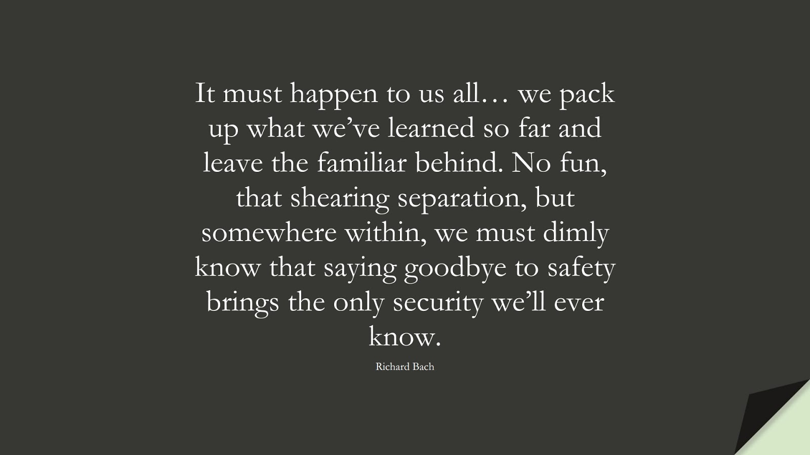It must happen to us all… we pack up what we've learned so far and leave the familiar behind. No fun, that shearing separation, but somewhere within, we must dimly know that saying goodbye to safety brings the only security we'll ever know. (Richard Bach);  #ChangeQuotes