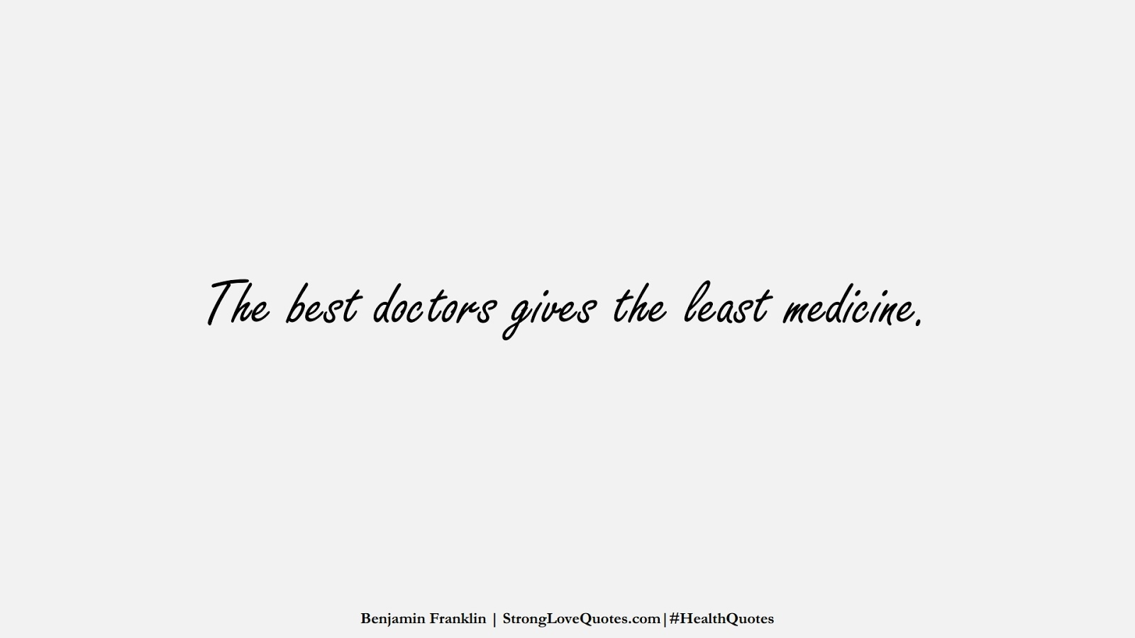 The best doctors gives the least medicine. (Benjamin Franklin);  #HealthQuotes