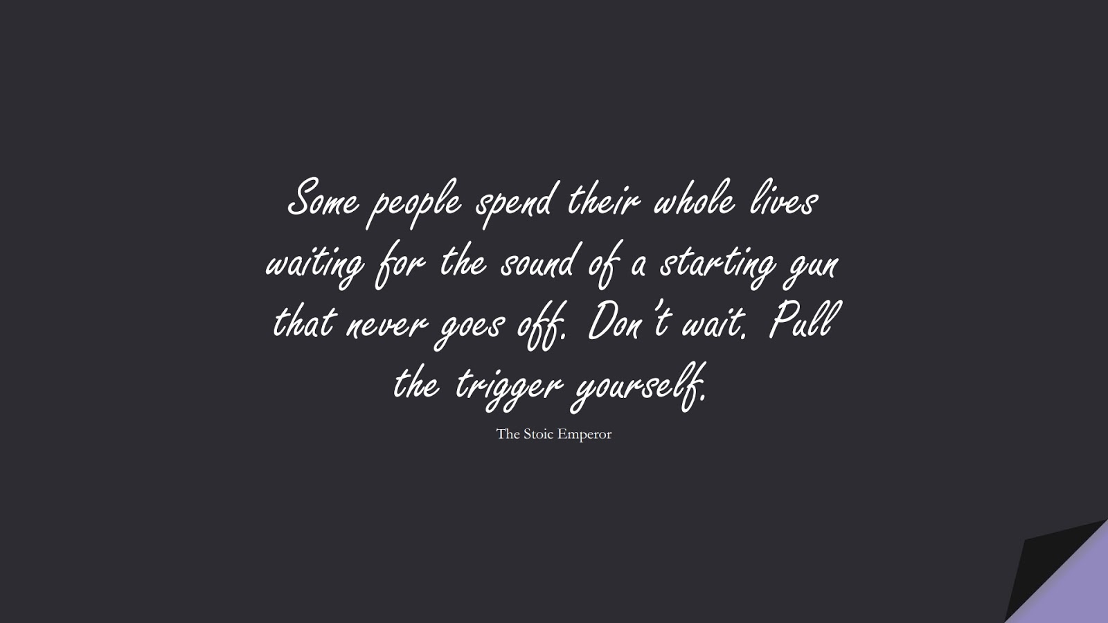 Some people spend their whole lives waiting for the sound of a starting gun that never goes off. Don't wait. Pull the trigger yourself. (The Stoic Emperor);  #EncouragingQuotes