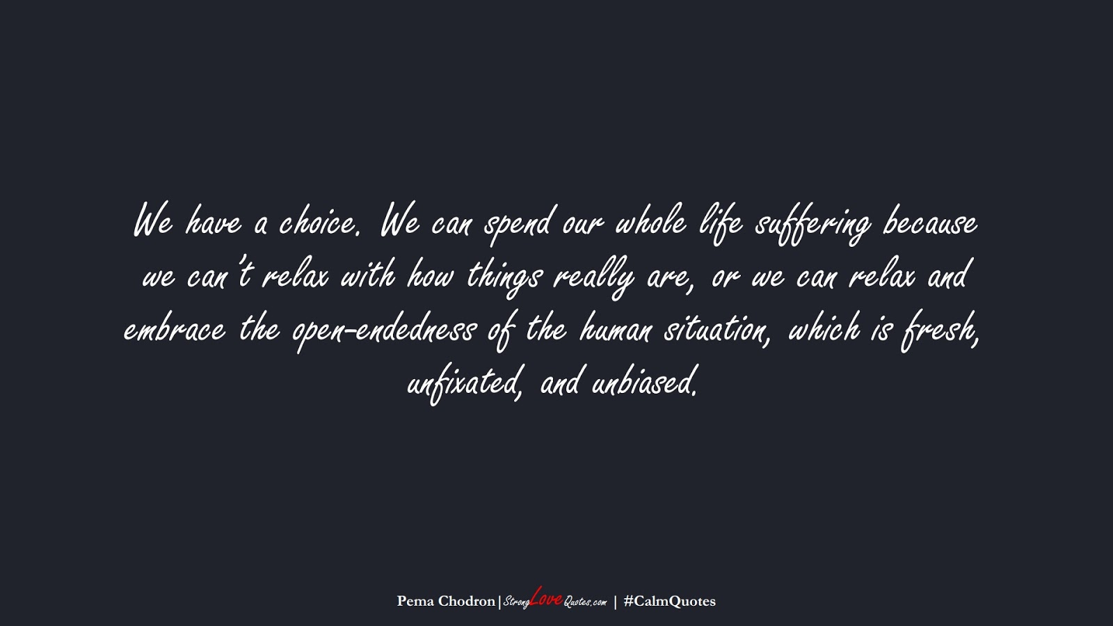 We have a choice. We can spend our whole life suffering because we can't relax with how things really are, or we can relax and embrace the open-endedness of the human situation, which is fresh, unfixated, and unbiased. (Pema Chodron);  #CalmQuotes