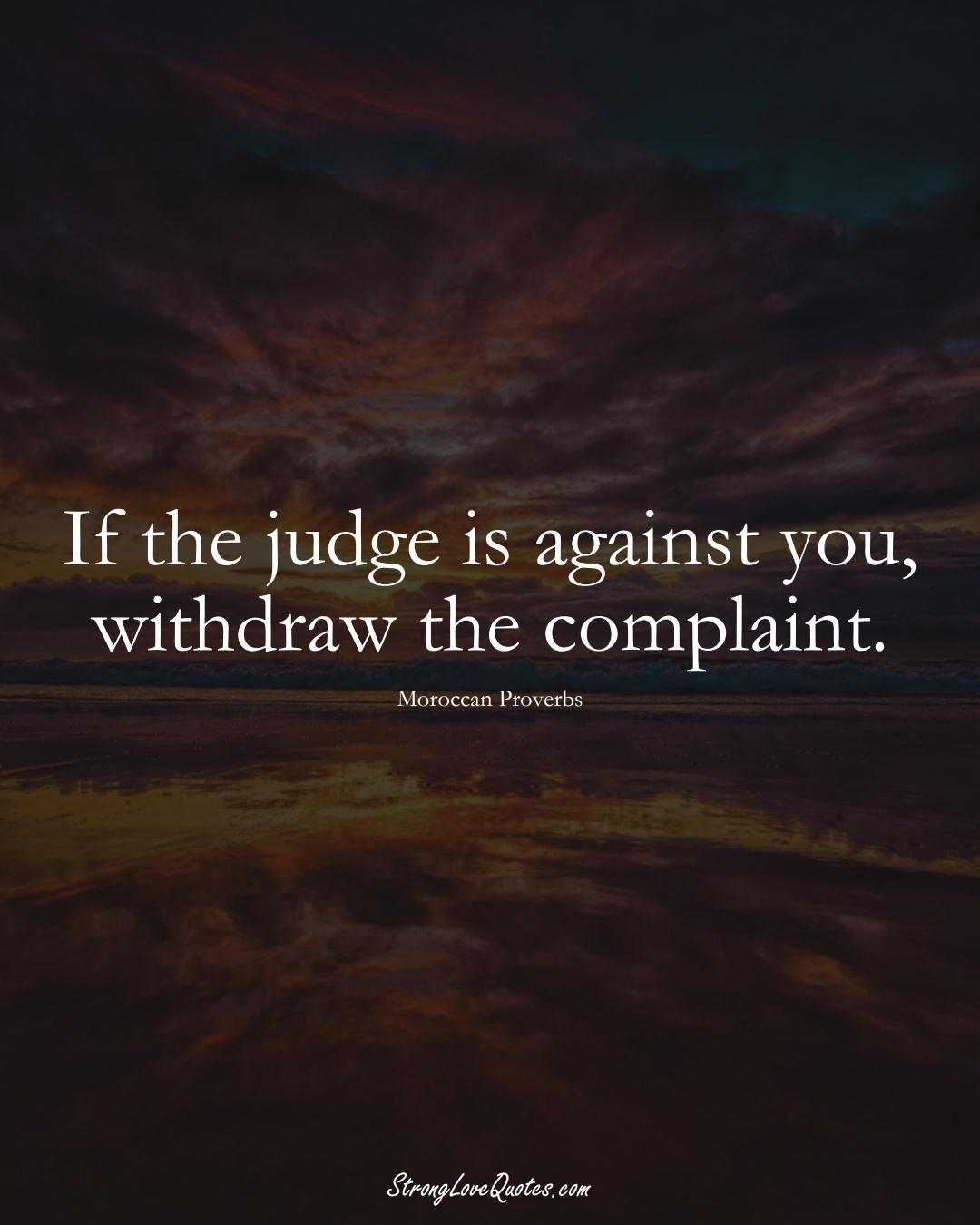 If the judge is against you, withdraw the complaint. (Moroccan Sayings);  #AfricanSayings