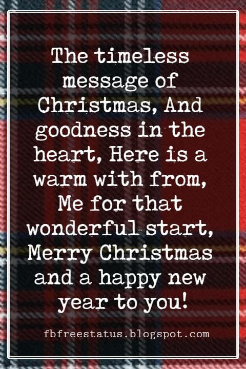 Christmas Card Messages, The timeless message of Christmas, And goodness in the heart, Here is a warm with from, Me for that wonderful start, Merry Christmas and a happy new year to you!