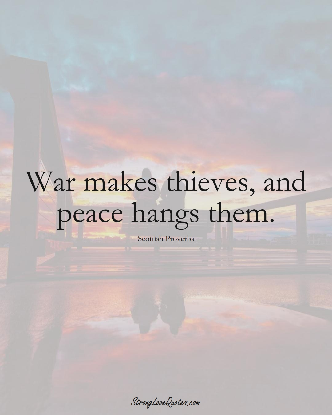 War makes thieves, and peace hangs them. (Scottish Sayings);  #EuropeanSayings
