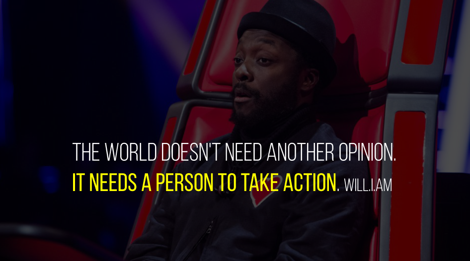The world doesn't need another opinion. It needs a person to take action. Will.i.am