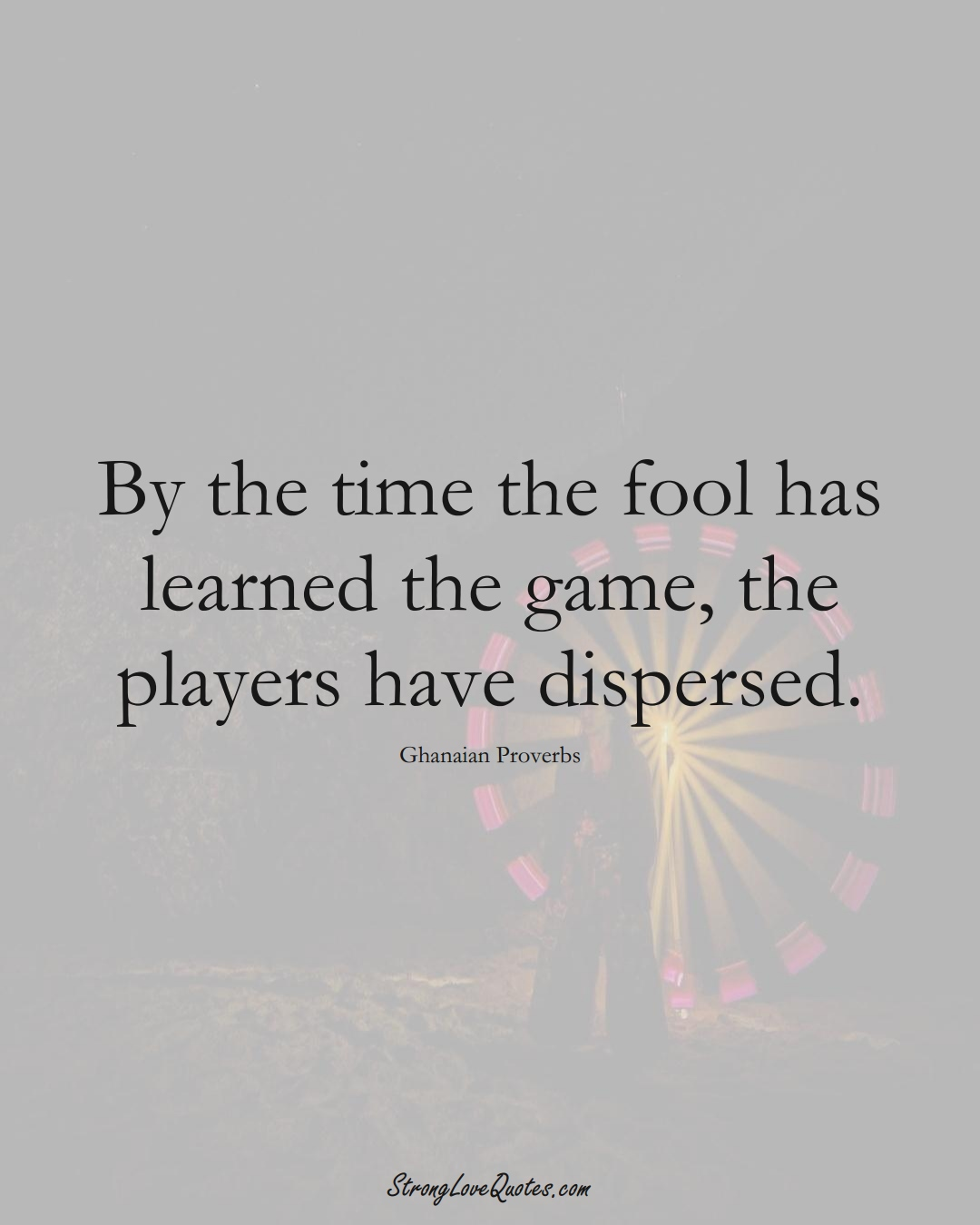 By the time the fool has learned the game, the players have dispersed. (Ghanaian Sayings);  #AfricanSayings