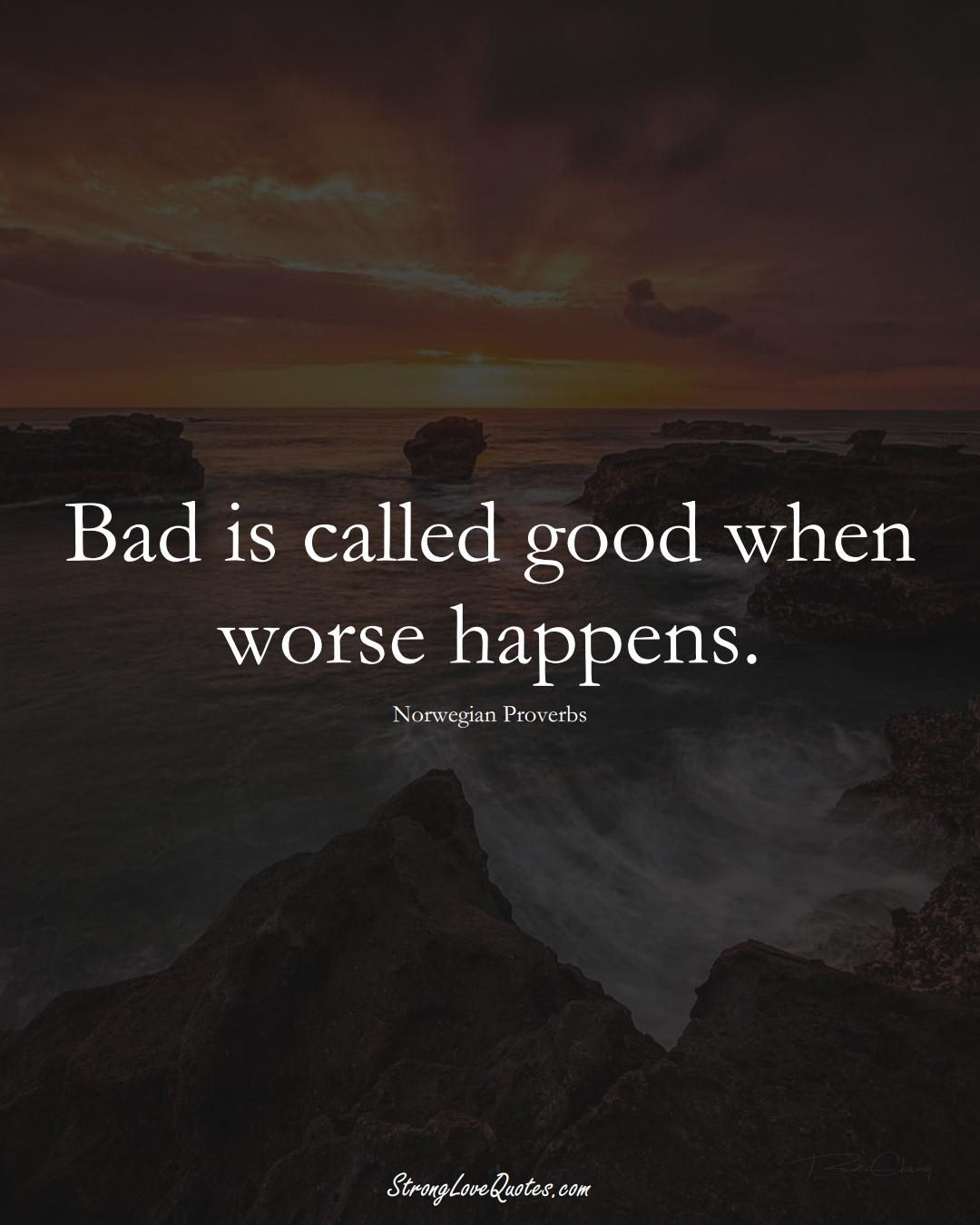 Bad is called good when worse happens. (Norwegian Sayings);  #EuropeanSayings