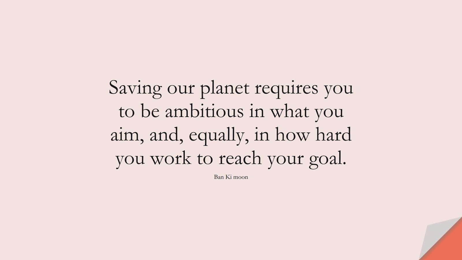 Saving our planet requires you to be ambitious in what you aim, and, equally, in how hard you work to reach your goal. (Ban Ki moon);  #HumanityQuotes