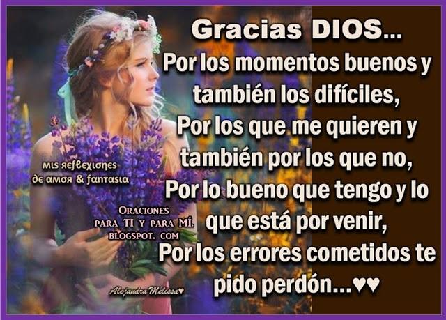 GRACIAS DIOS...  Por los momentos buenos  y también los difíciles.  Por los que me quieren y también por los que no.