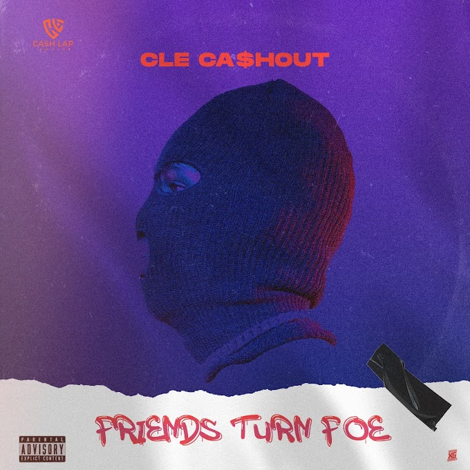 MUSIC: CLE Cashout - Friends Turn Foe | @clecashout