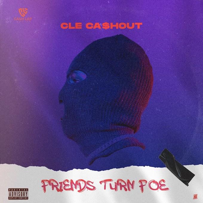 MUSIC: CLE Cashout - Friends Turn Foe | @clecashout