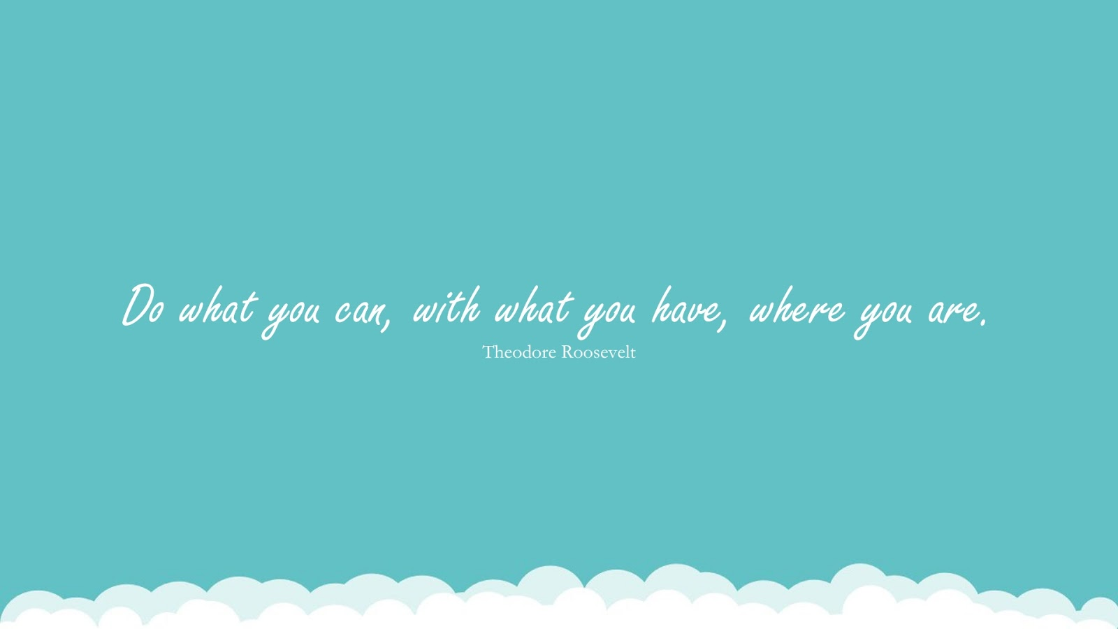 Do what you can, with what you have, where you are. (Theodore Roosevelt);  #BeingStrongQuotes