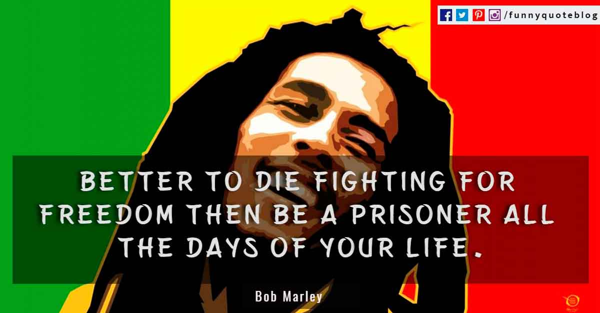"""Better to die fighting for freedom then be a prisoner all the days of your life.""? - Bob Marley Quote"