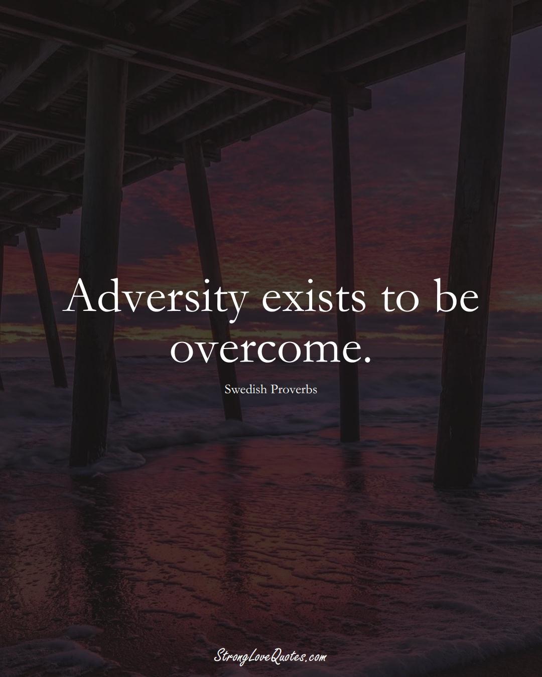 Adversity exists to be overcome. (Swedish Sayings);  #EuropeanSayings