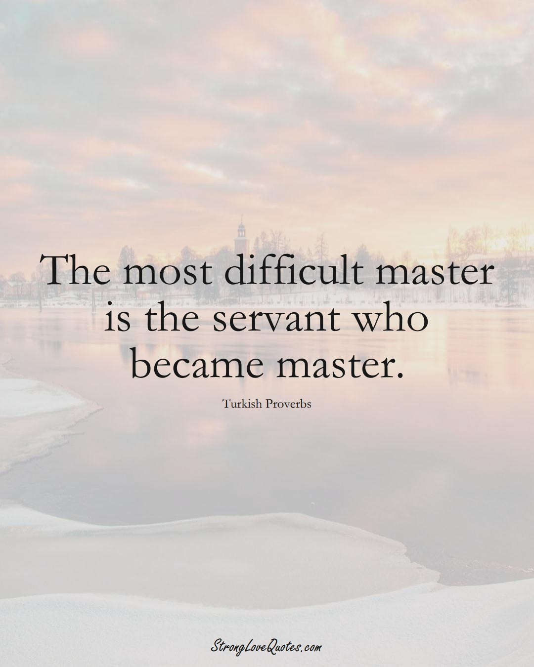 The most difficult master is the servant who became master. (Turkish Sayings);  #MiddleEasternSayings