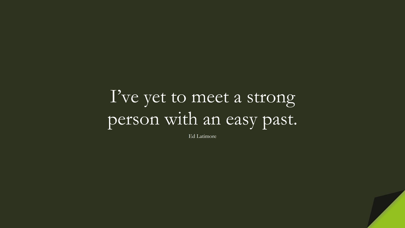 I've yet to meet a strong person with an easy past. (Ed Latimore);  #BeingStrongQuotes