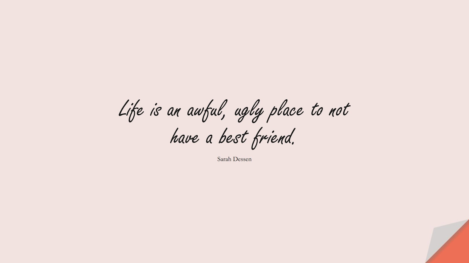 Life is an awful, ugly place to not have a best friend. (Sarah Dessen);  #FriendshipQuotes