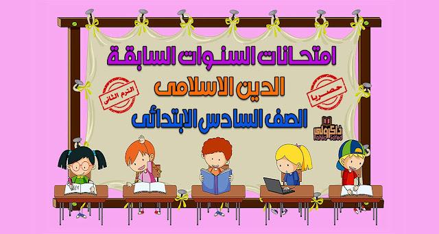 حصريا امتحانات السنوات السابقة في منهج الدين الاسلامي للصف السادس الابتدائي الترم الثاني