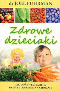 """Dr Joel Fuhrman """"Zdrowe dzieciaki. Jak odżywiać dzieci by były odporne na choroby"""" ; ZDROWE ODŻYWIANIE DZIECI; zdrowe jadłospisy dla dzieci"""
