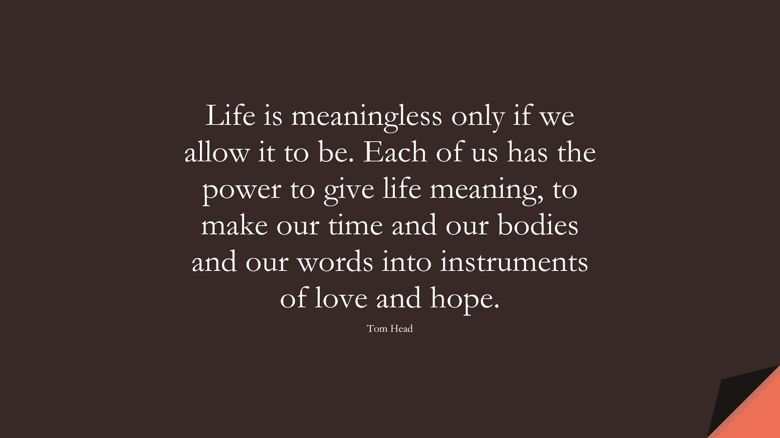 Life is meaningless only if we allow it to be. Each of us has the power to give life meaning, to make our time and our bodies and our words into instruments of love and hope. (Tom Head);  #LoveQuotes