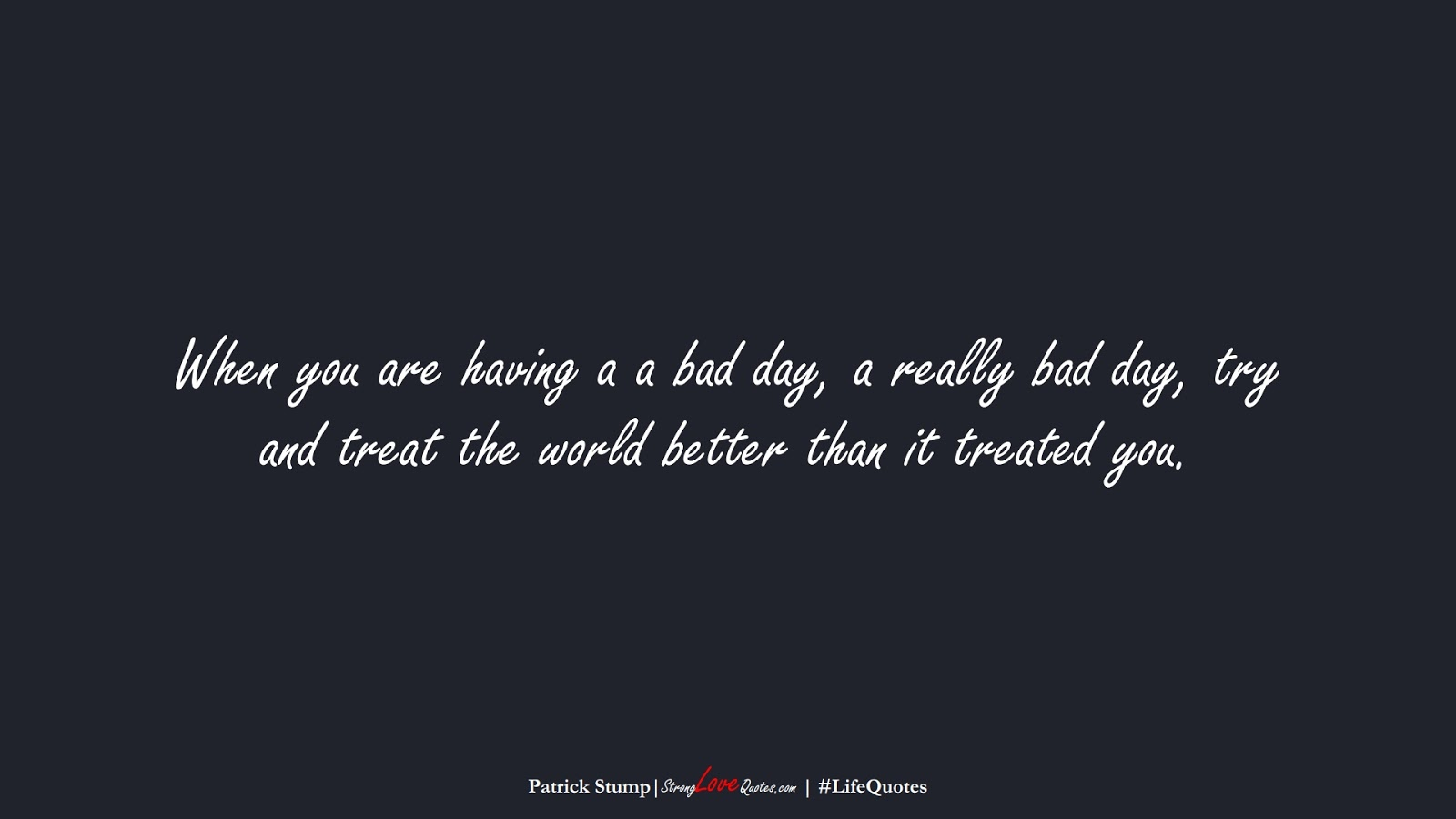 When you are having a a bad day, a really bad day, try and treat the world better than it treated you. (Patrick Stump);  #LifeQuotes