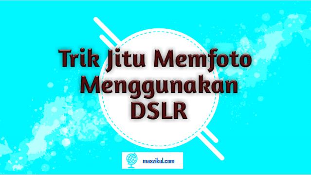 Tips Jitu Memfoto Menggunakan Kamera DSLR