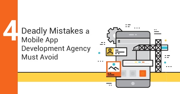 4 Deadly Mistakes a Mobile App Development Agency Must Avoid